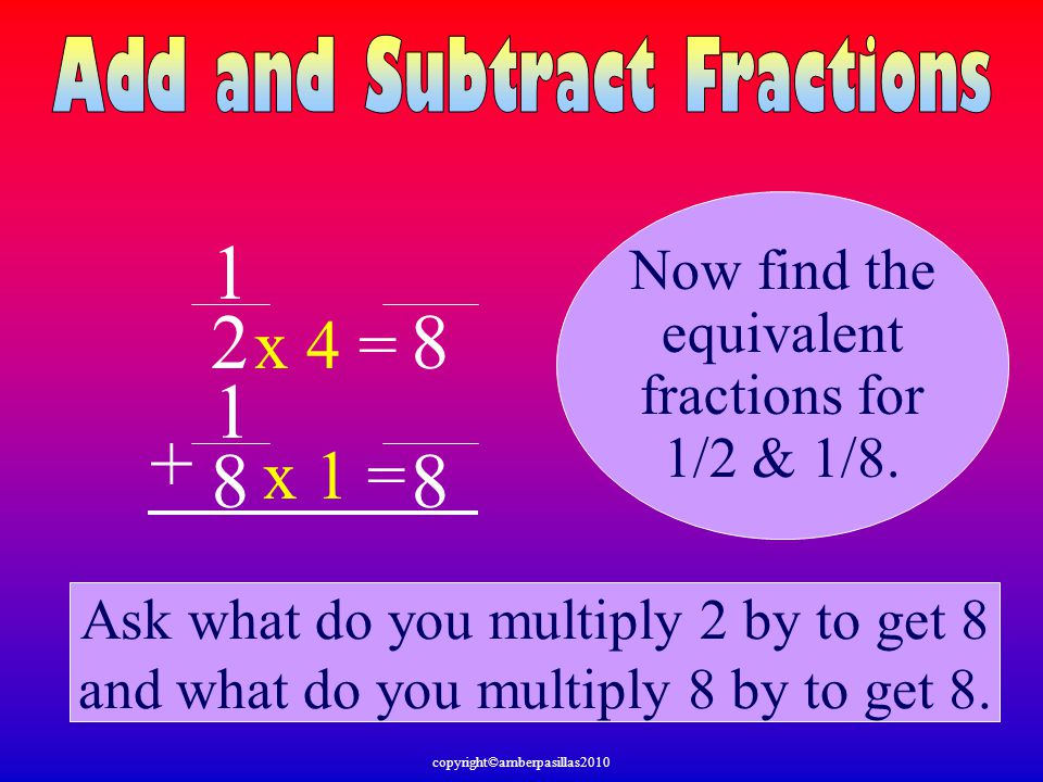 1 2 8 1 + 8 8 x 4 = x 1 = Now find the equivalent fractions for