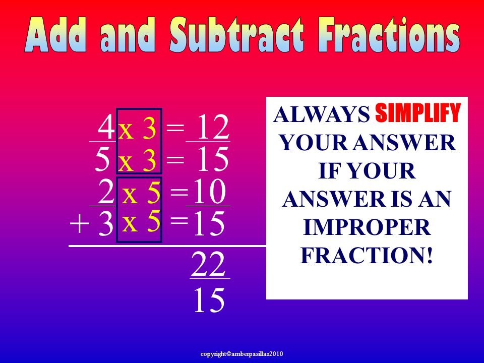 ALWAYS SIMPLIFY YOUR ANSWER IF YOUR ANSWER IS AN IMPROPER FRACTION!