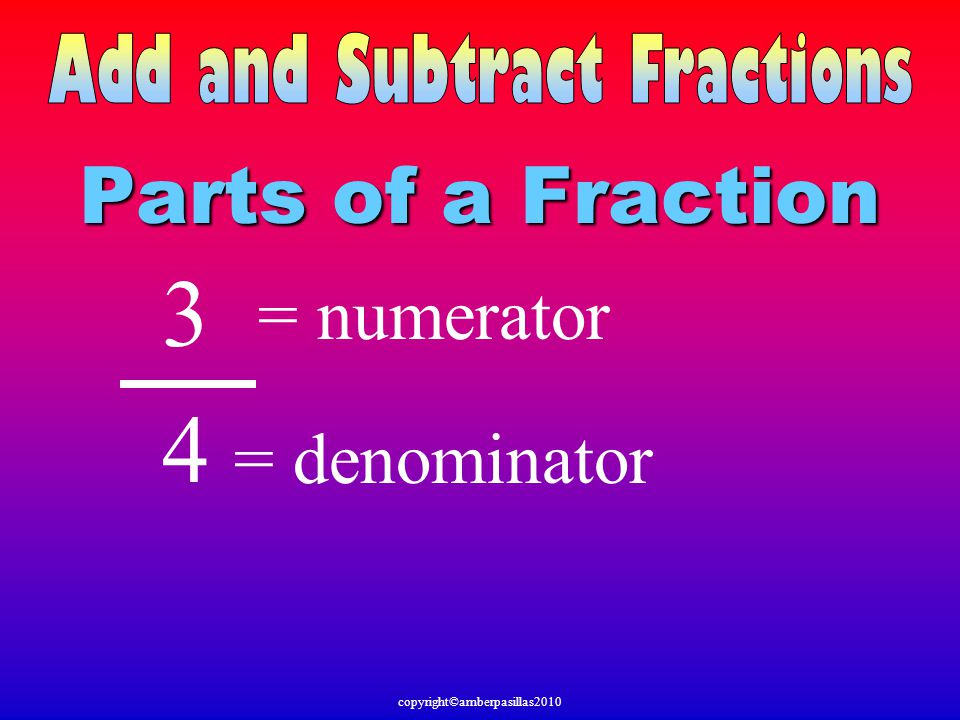 3 4 Parts of a Fraction = numerator = denominator