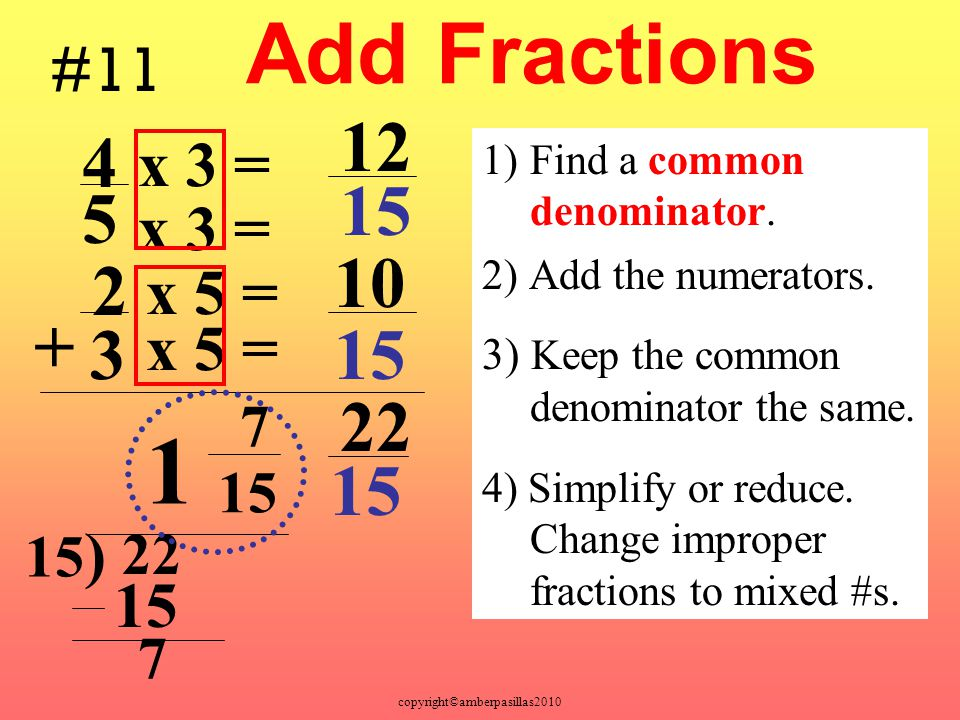 1 Add Fractions 12 4 15 5 10 2 + 3 15 22 15 #11 x 3 = x 3 = x 5 =