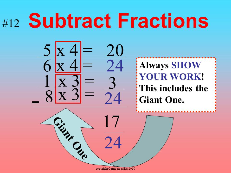 - Subtract Fractions 5 x 4 = 20 6 x 4 = 24 1 x 3 = 3 x 3 = 8 24 17 24