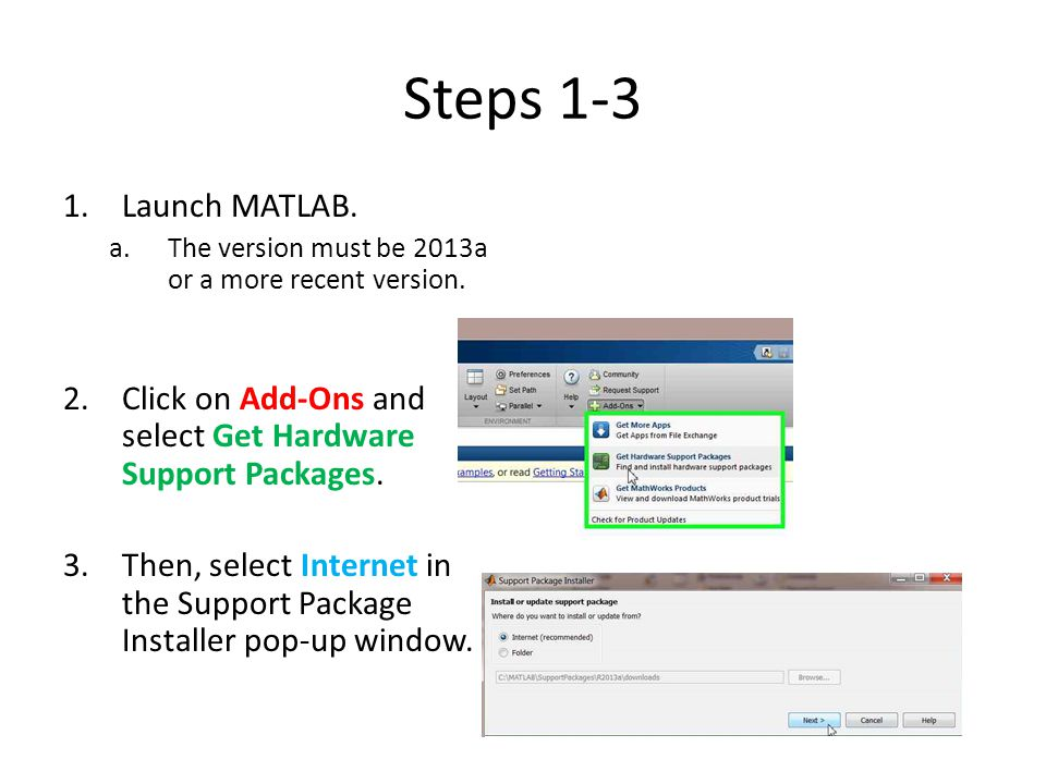 Steps 1-3 Launch MATLAB. The version must be 2013a or a more recent version. Click on Add-Ons and select Get Hardware Support Packages.