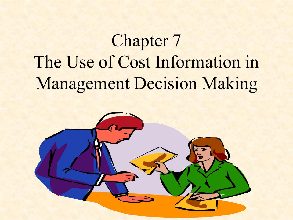 Chapter 7 The Use of Cost Information in Management Decision Making