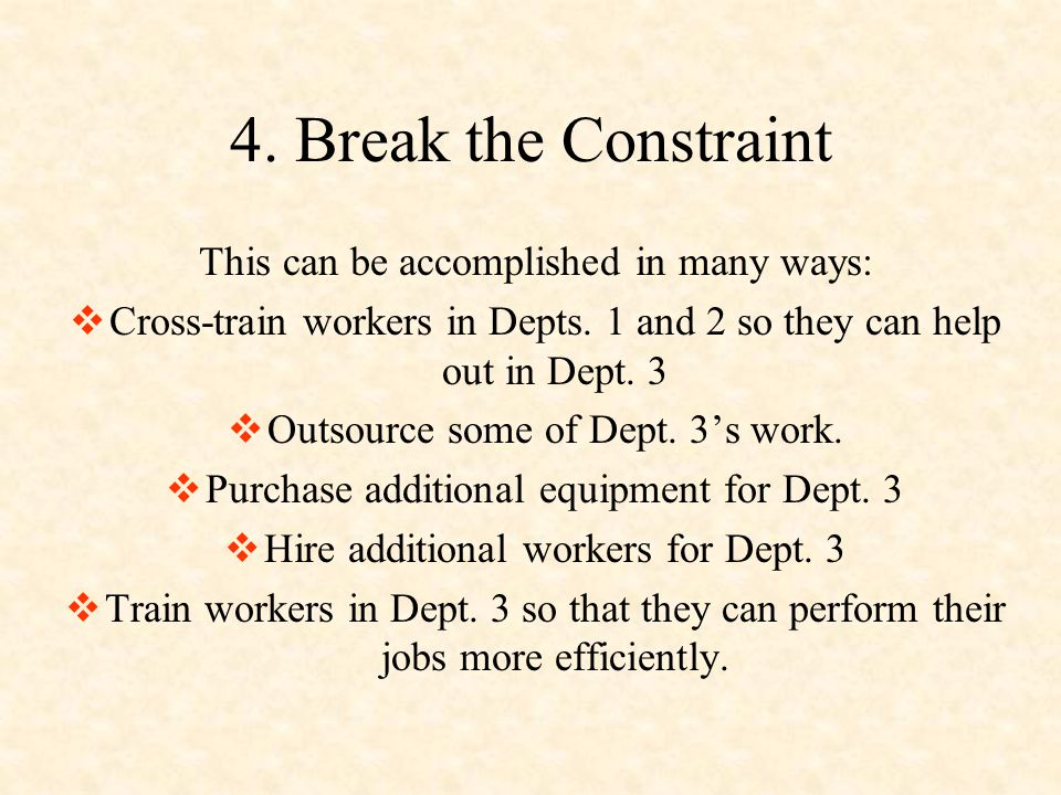 4. Break the Constraint This can be accomplished in many ways: