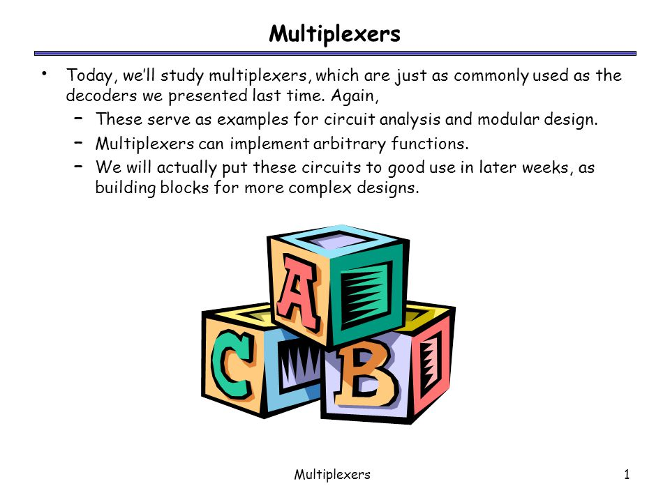 Multiplexers Today, we'll study multiplexers, which are just as commonly used as the decoders we presented last time. Again,