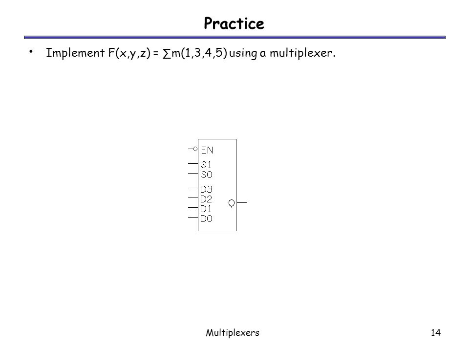 Practice Implement F(x,y,z) = ∑m(1,3,4,5) using a multiplexer.