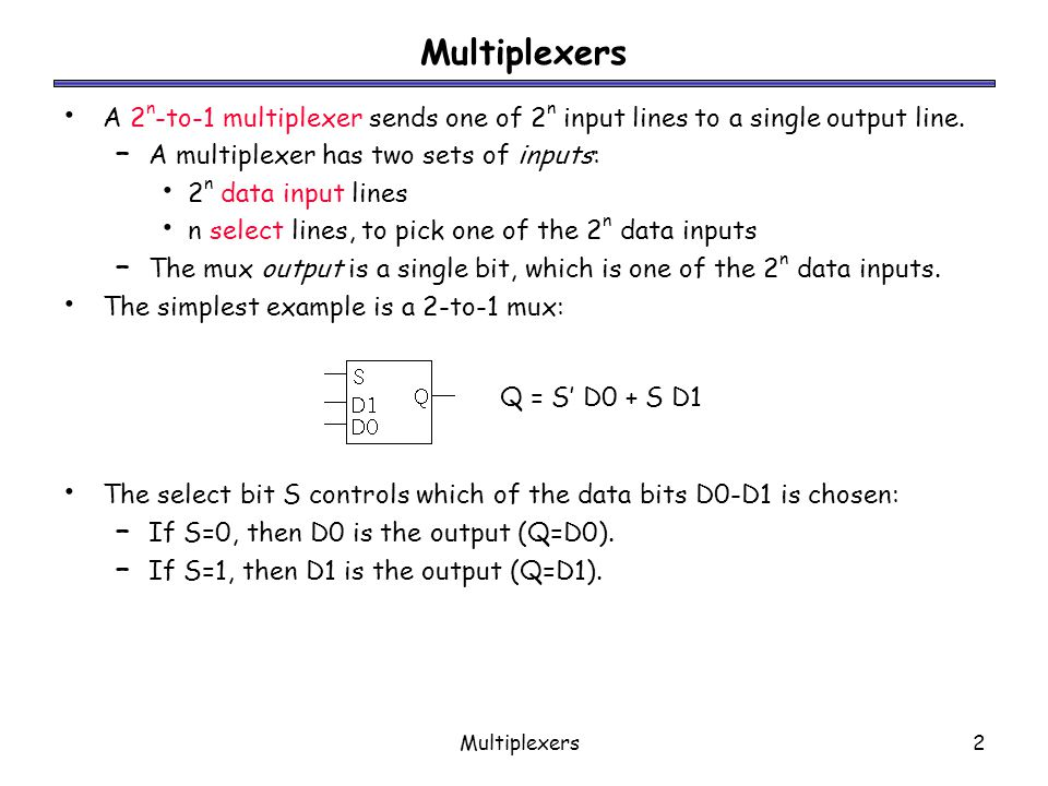 Multiplexers A 2n-to-1 multiplexer sends one of 2n input lines to a single output line. A multiplexer has two sets of inputs: