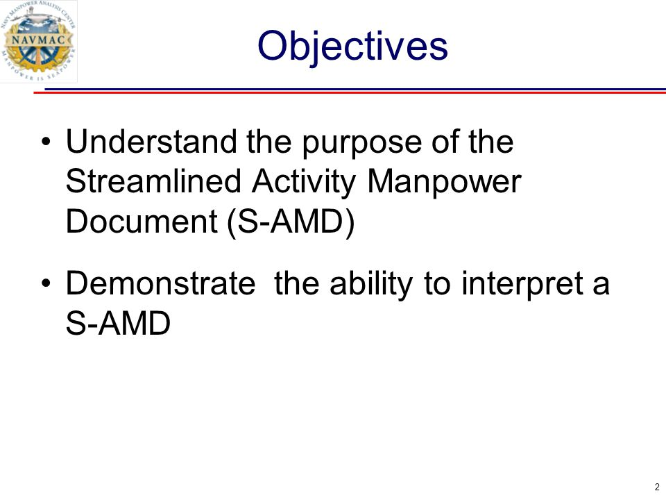 Objectives Understand the purpose of the Streamlined Activity Manpower Document (S-AMD) Demonstrate the ability to interpret a S-AMD.