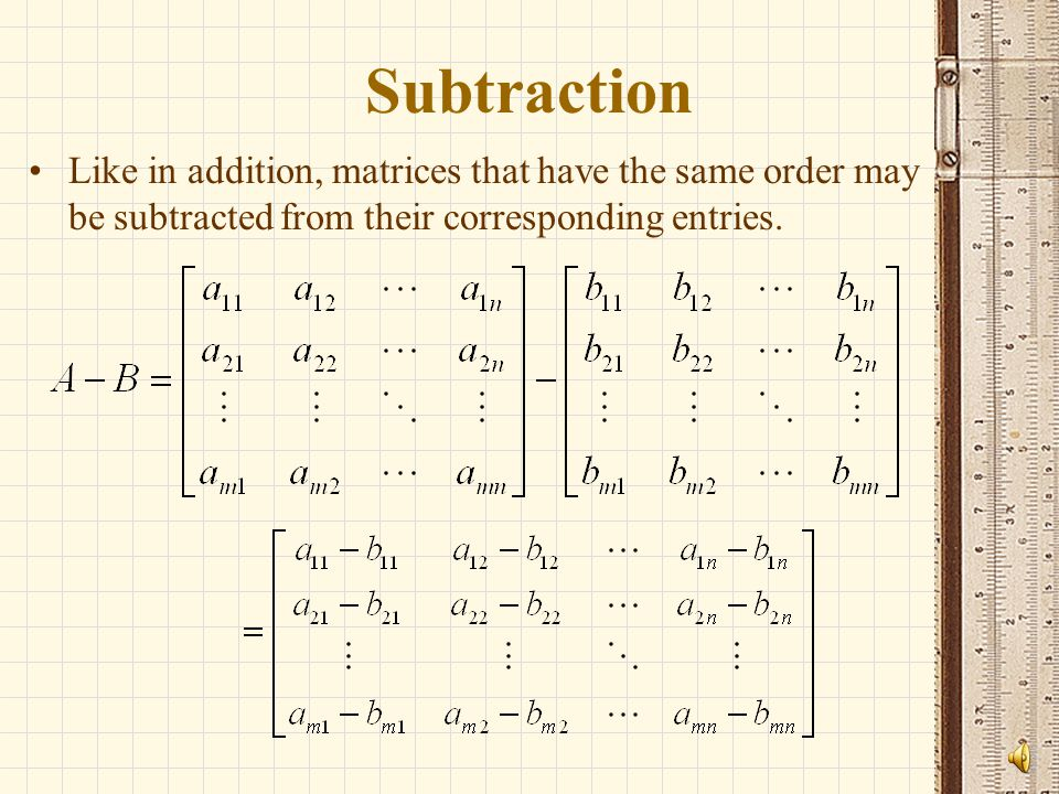 Subtraction Like in addition, matrices that have the same order may be subtracted from their corresponding entries.