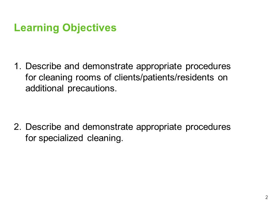 Learning Objectives Describe and demonstrate appropriate procedures for cleaning rooms of clients/patients/residents on additional precautions.