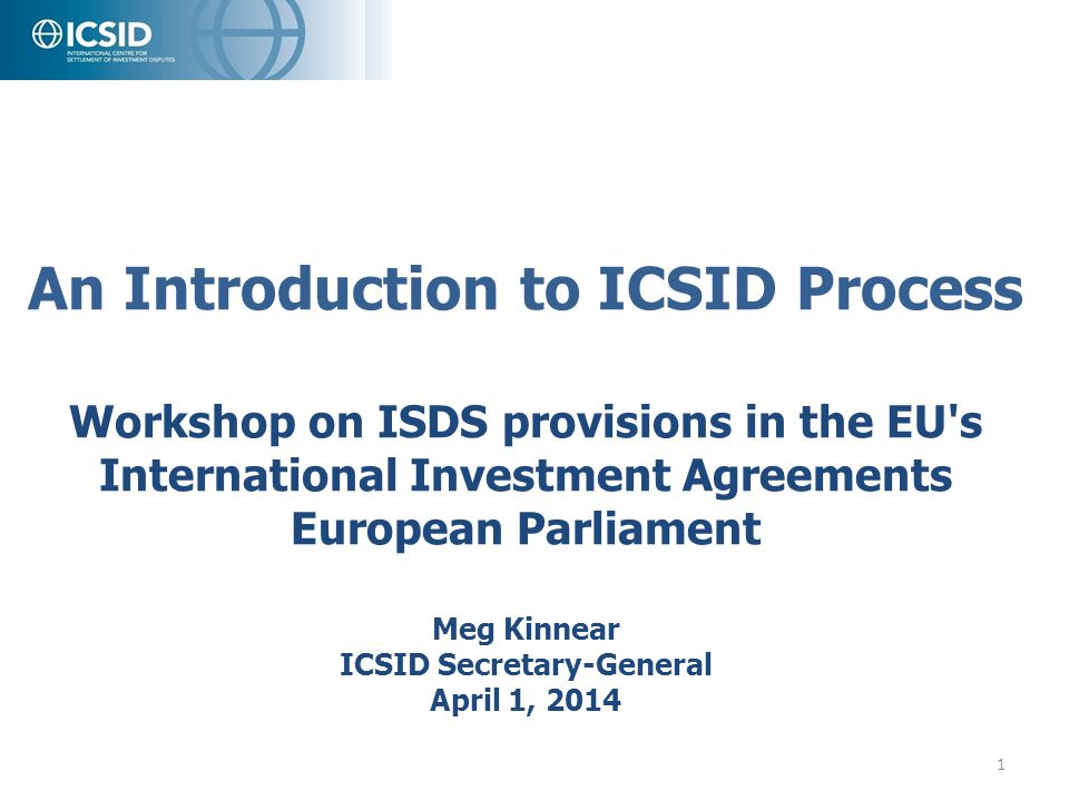 An Introduction to ICSID Process Workshop on ISDS provisions in the EU s International Investment Agreements European Parliament Meg Kinnear ICSID Secretary-General April 1, 2014
