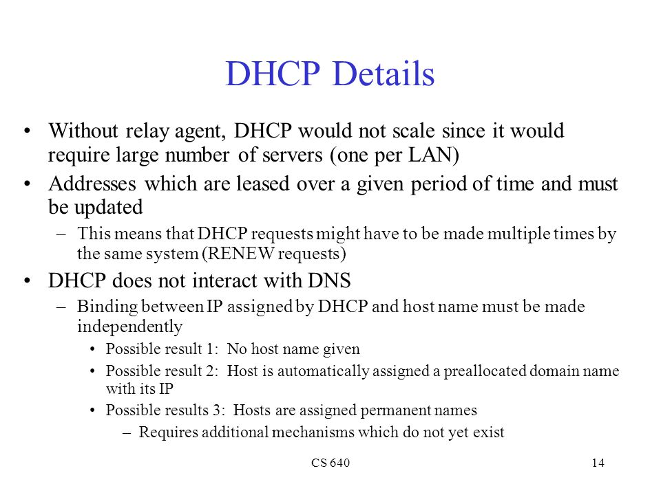DHCP Details Without relay agent, DHCP would not scale since it would require large number of servers (one per LAN)