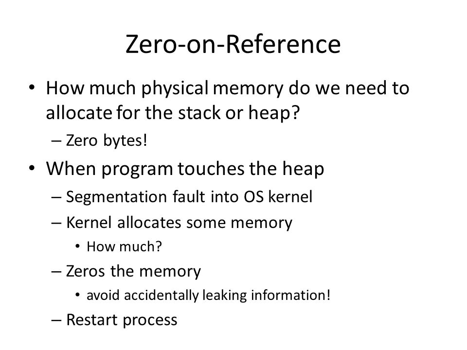 Zero-on-Reference How much physical memory do we need to allocate for the stack or heap Zero bytes!