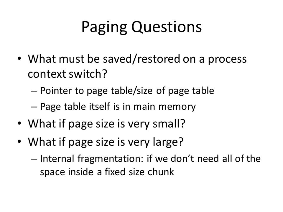 Paging Questions What must be saved/restored on a process context switch Pointer to page table/size of page table.