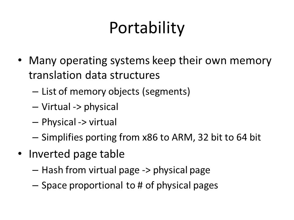 Portability Many operating systems keep their own memory translation data structures. List of memory objects (segments)
