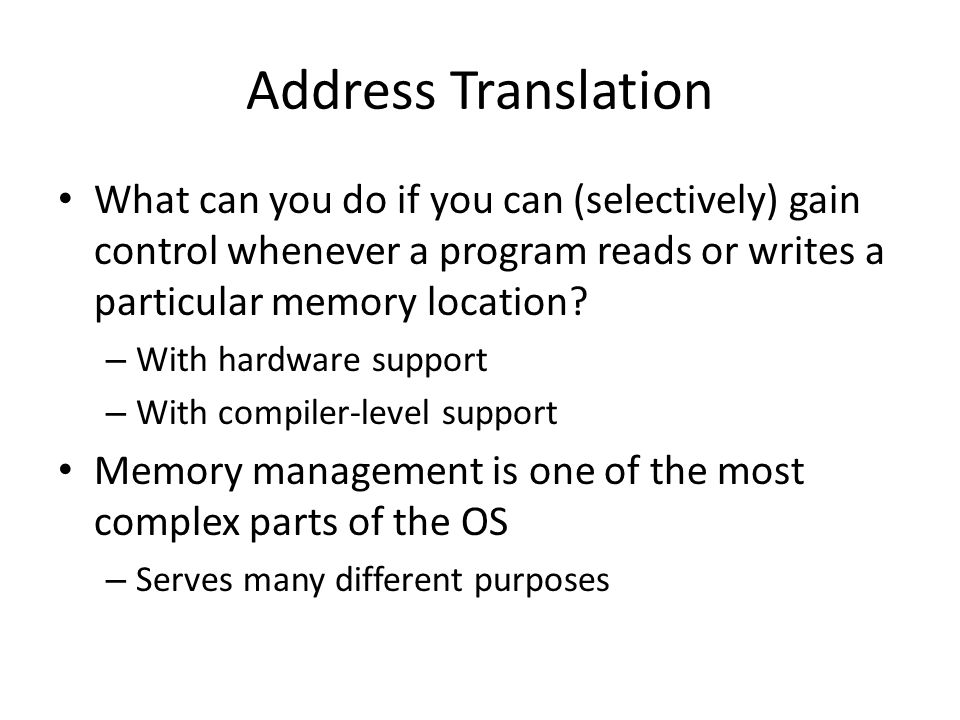 Address Translation What can you do if you can (selectively) gain control whenever a program reads or writes a particular memory location