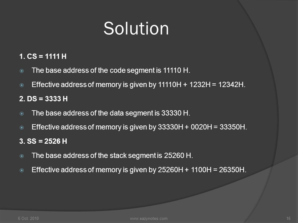 Solution 1. CS = 1111 H. The base address of the code segment is 11110 H. Effective address of memory is given by 11110H + 1232H = 12342H.