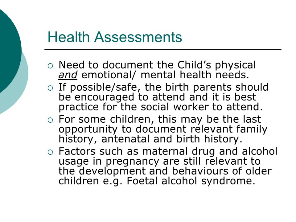 Health Assessments Need to document the Child's physical and emotional/ mental health needs.