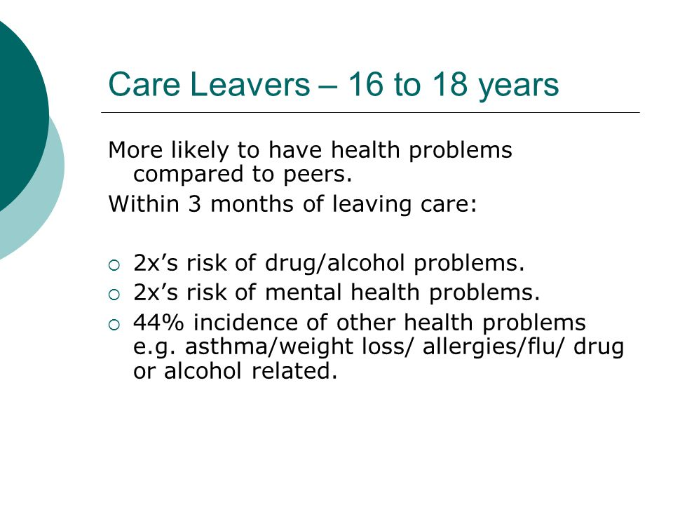 Care Leavers – 16 to 18 years More likely to have health problems compared to peers. Within 3 months of leaving care: