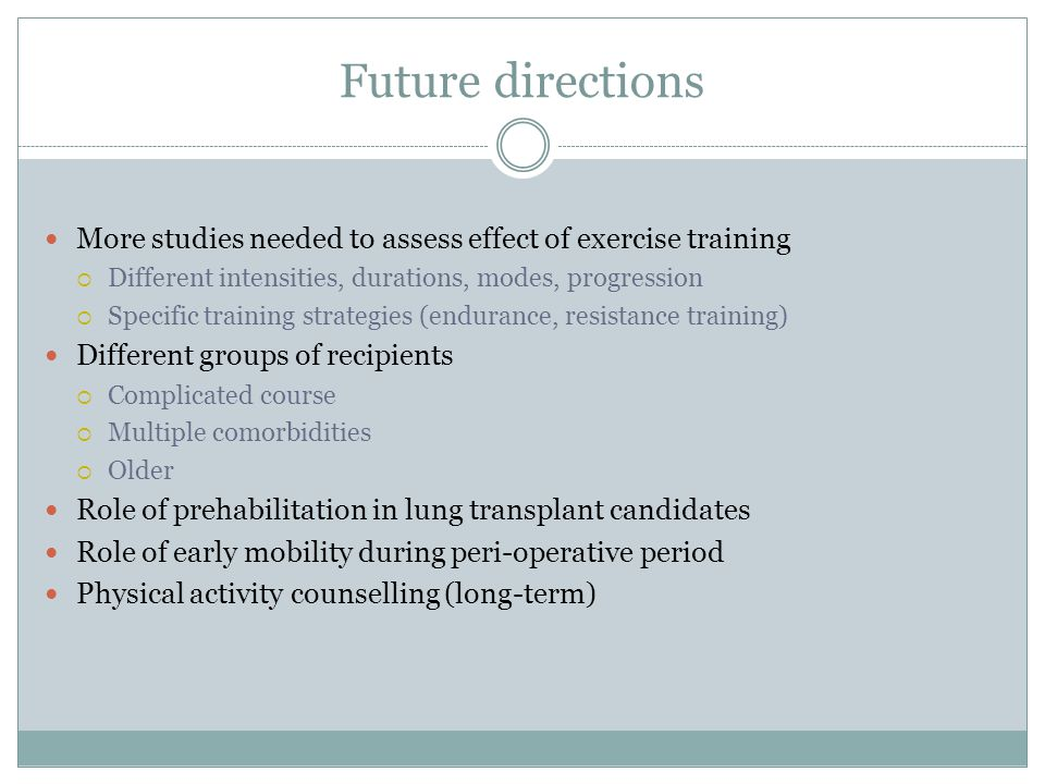 Future directions More studies needed to assess effect of exercise training. Different intensities, durations, modes, progression.