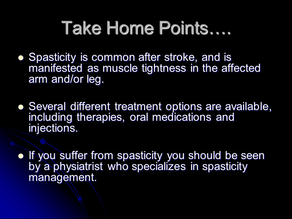 Take Home Points…. Spasticity is common after stroke, and is manifested as muscle tightness in the affected arm and/or leg.