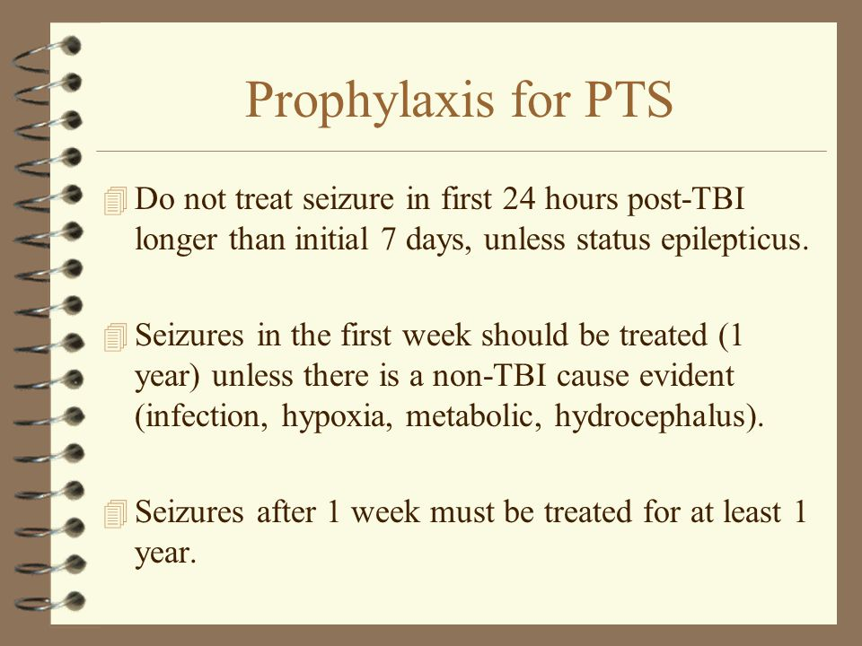 Prophylaxis for PTS Do not treat seizure in first 24 hours post-TBI longer than initial 7 days, unless status epilepticus.