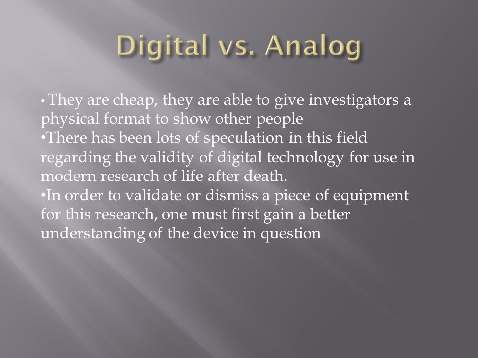 Digital vs. Analog They are cheap, they are able to give investigators a physical format to show other people.
