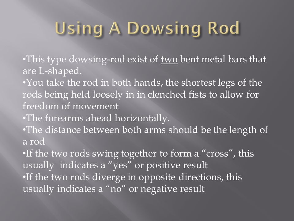 Using A Dowsing Rod This type dowsing-rod exist of two bent metal bars that are L-shaped.