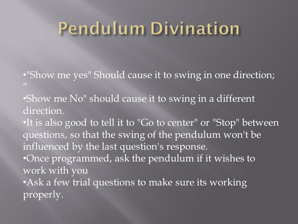 Pendulum Divination Show me yes Should cause it to swing in one direction; Show me No should cause it to swing in a different direction.