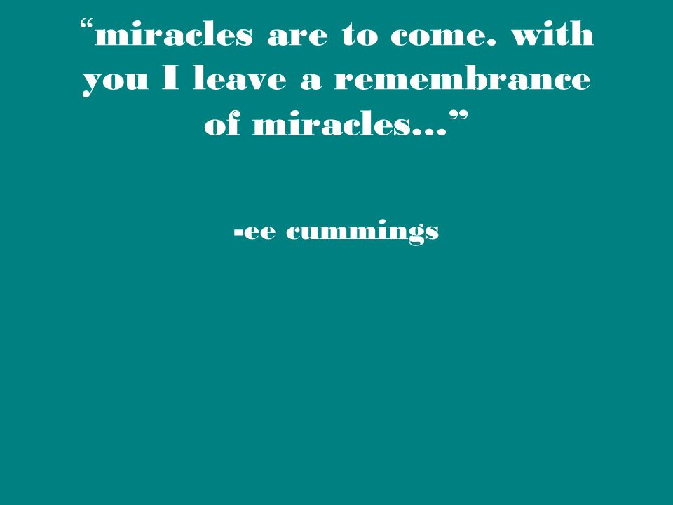 miracles are to come. with you I leave a remembrance of miracles…