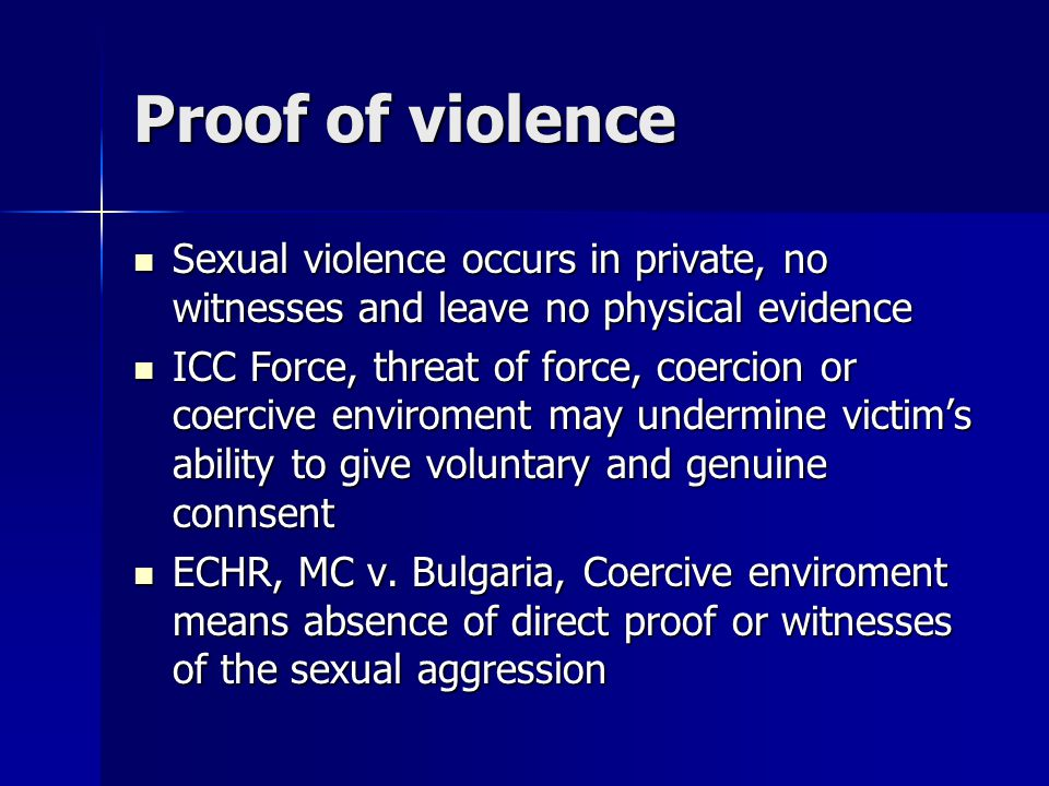Proof of violence Sexual violence occurs in private, no witnesses and leave no physical evidence.