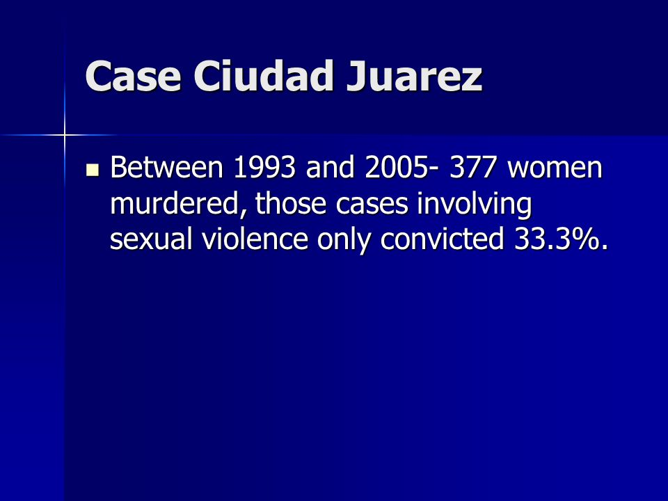 Case Ciudad Juarez Between 1993 and 2005- 377 women murdered, those cases involving sexual violence only convicted 33.3%.