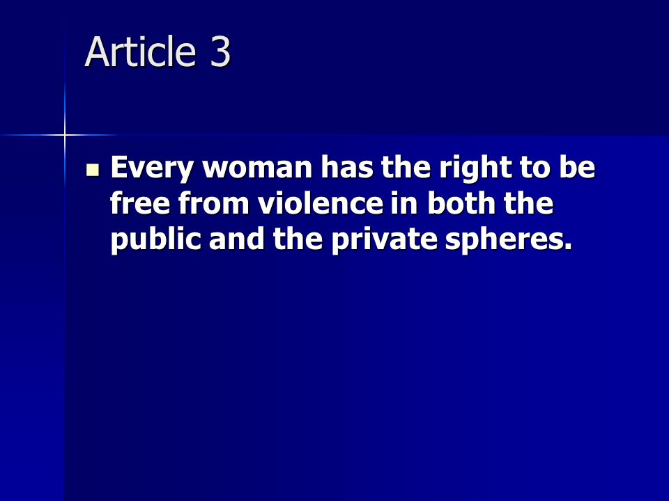 Article 3 Every woman has the right to be free from violence in both the public and the private spheres.