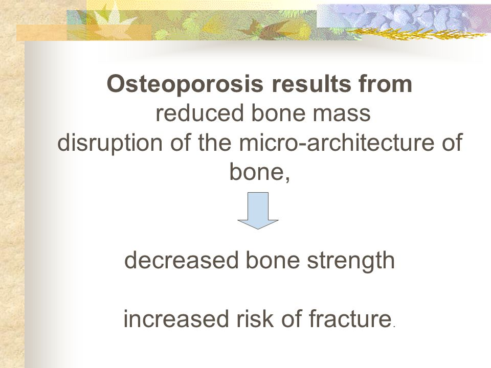 Osteoporosis results from reduced bone mass