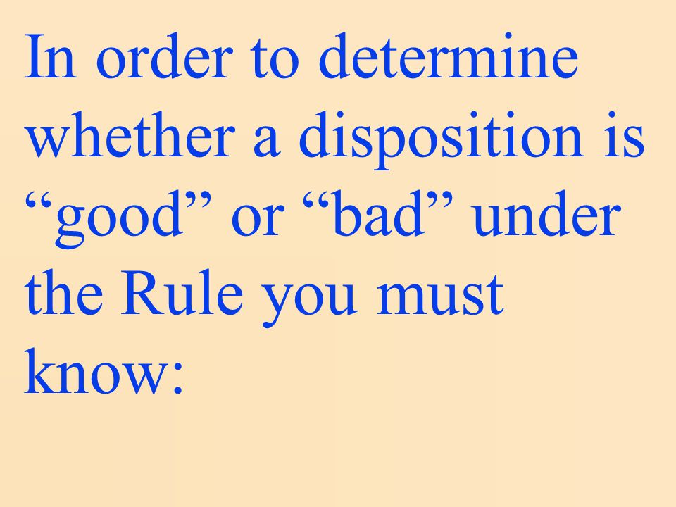 In order to determine whether a disposition is good or bad under the Rule you must know:
