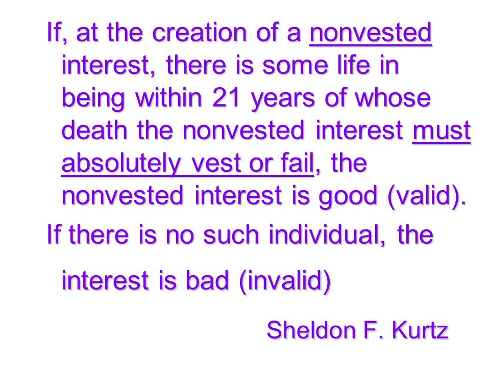 If, at the creation of a nonvested interest, there is some life in being within 21 years of whose death the nonvested interest must absolutely vest or fail, the nonvested interest is good (valid).