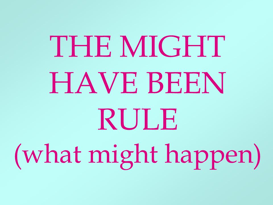THE MIGHT HAVE BEEN RULE (what might happen)