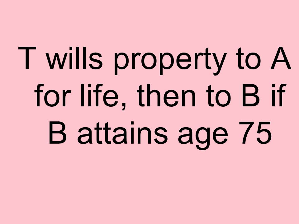 T wills property to A for life, then to B if B attains age 75