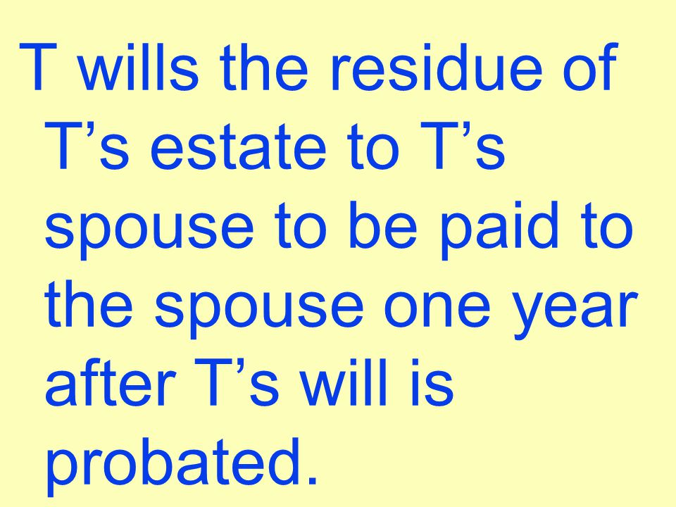 T wills the residue of T's estate to T's spouse to be paid to the spouse one year after T's will is probated.