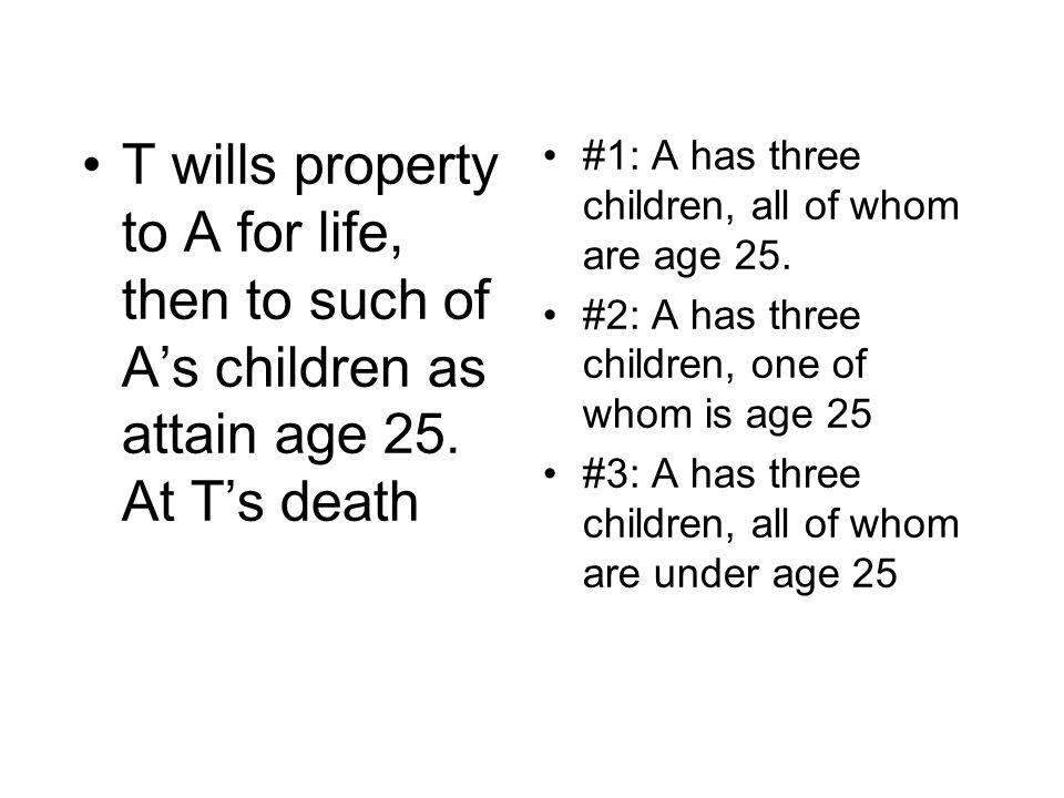 T wills property to A for life, then to such of A's children as attain age 25. At T's death