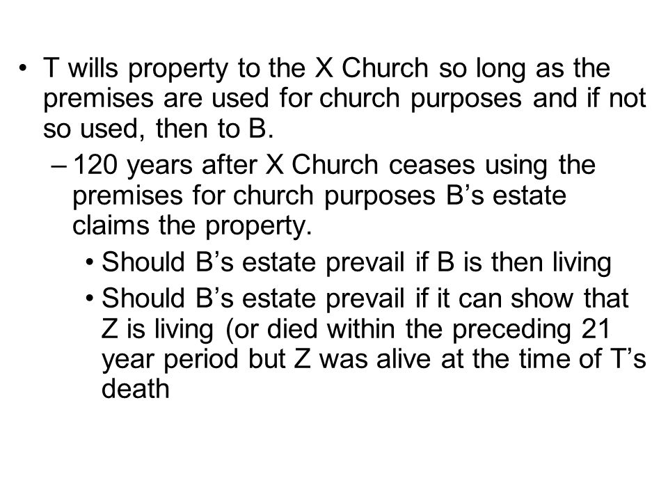 T wills property to the X Church so long as the premises are used for church purposes and if not so used, then to B.