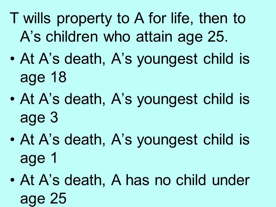 T wills property to A for life, then to A's children who attain age 25.