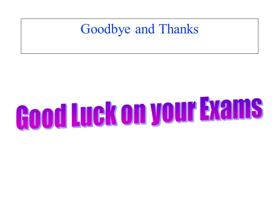 Goodbye and Thanks Good Luck on your Exams