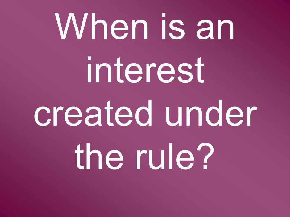 When is an interest created under the rule