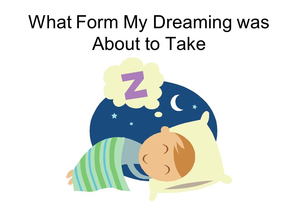 What Form My Dreaming was About to Take