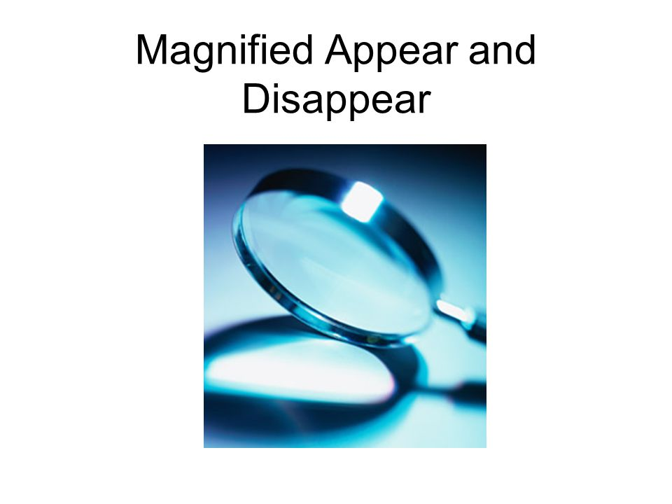 Magnified Appear and Disappear