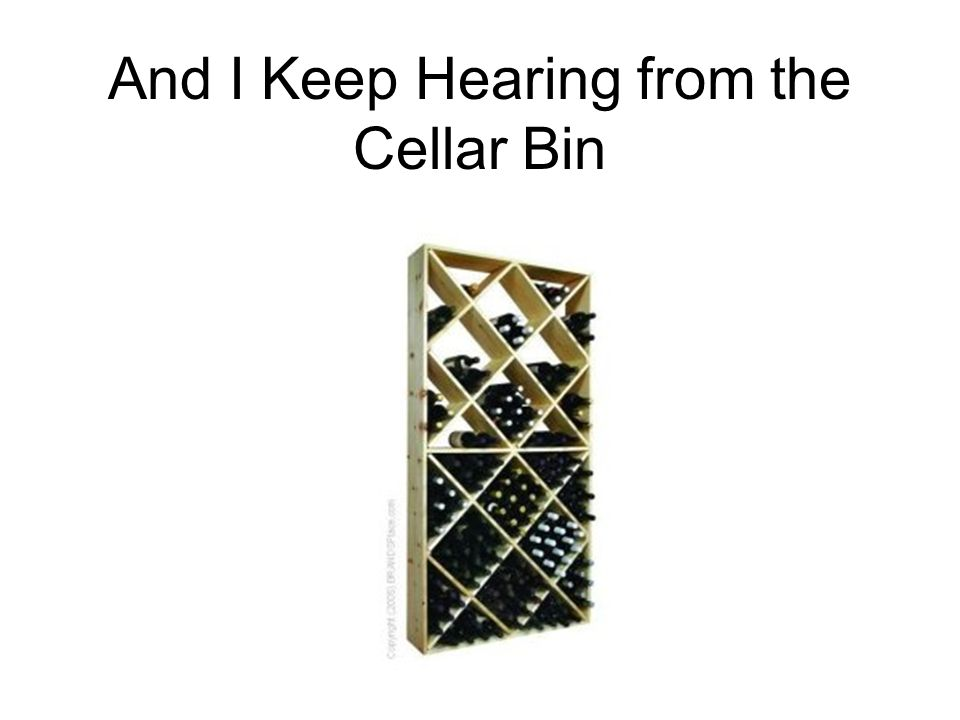 And I Keep Hearing from the Cellar Bin