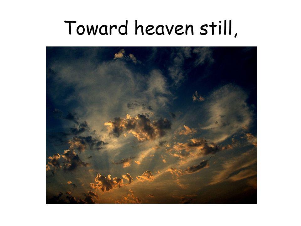 Toward heaven still,