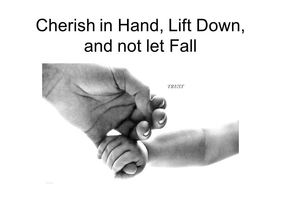 Cherish in Hand, Lift Down, and not let Fall
