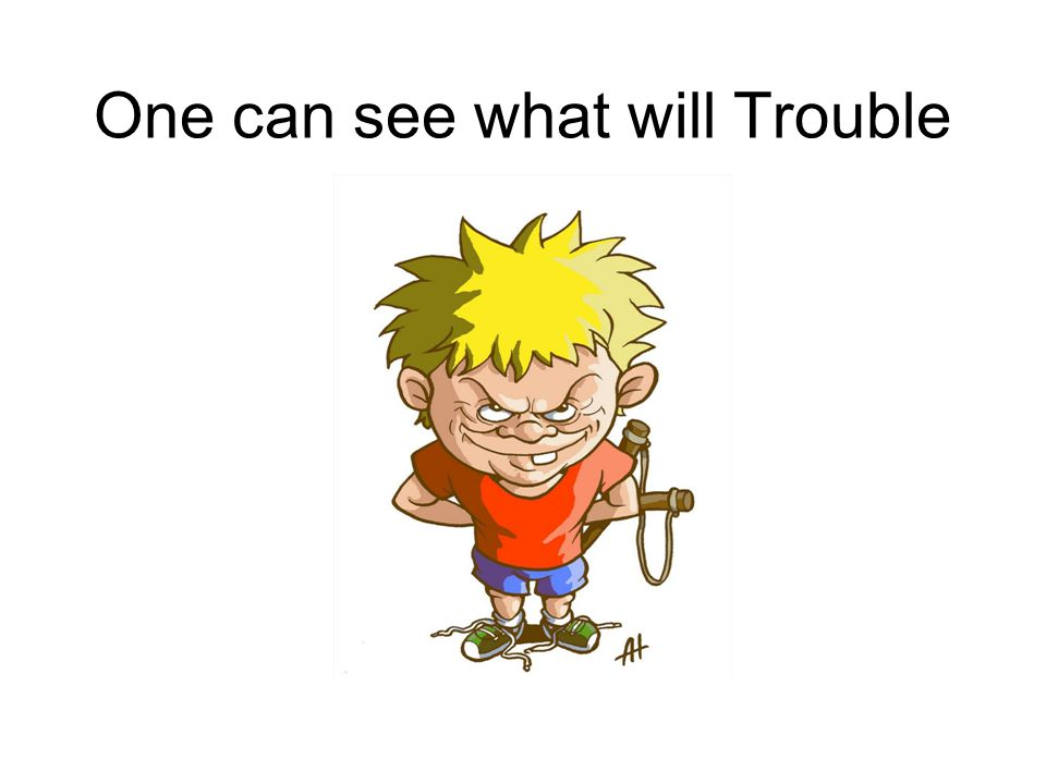 One can see what will Trouble